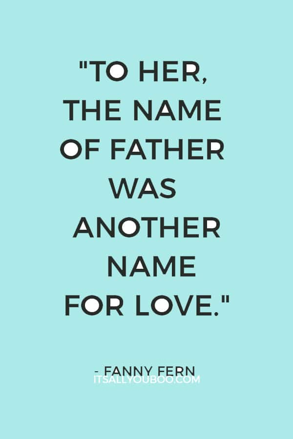 """To her, the name of father was another name for love."" ―  Fanny Fern"