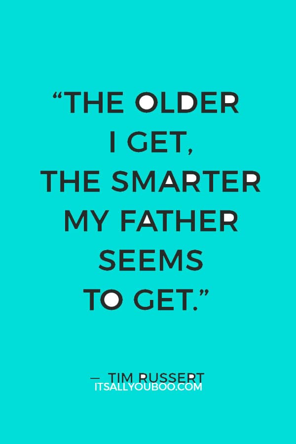 """The older I get, the smarter my father seems to get."" ― Tim Russert"