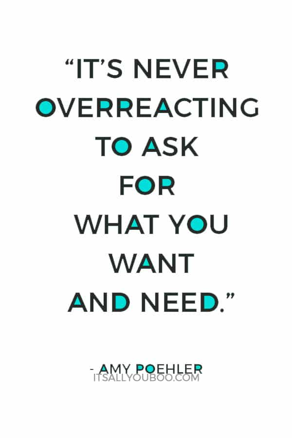 """It's never overreacting to ask for what you want and need."" ― Amy Poehler"