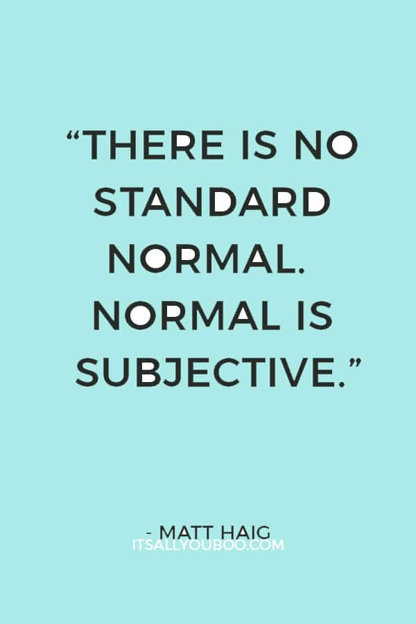 """There is no standard normal. Normal is subjective. There are seven billion versions of normal on this planet."" ― Matt Haig"