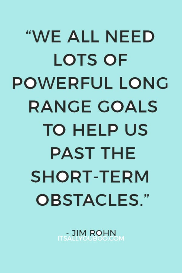 """We all need lots of powerful long range goals to help us past the short-term obstacles."" ― Jim Rohn"