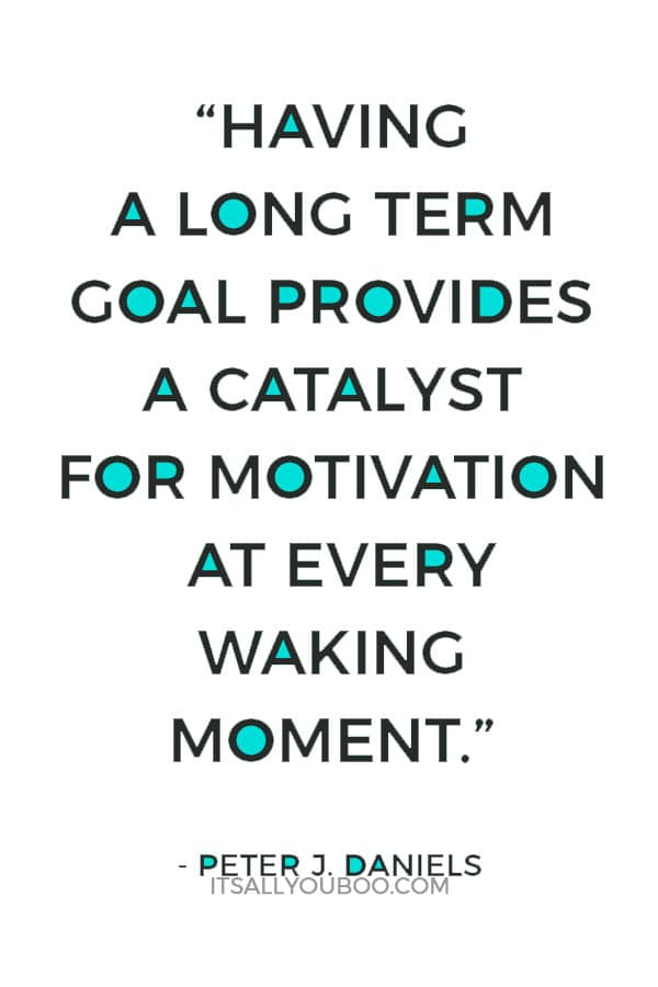 """Having a long term goal provides a catalyst for motivation at every waking moment."" ― Peter J. Daniels"