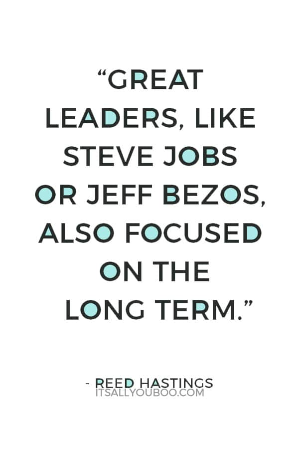 """Great leaders, like Steve Jobs or Jeff Bezos, also focused on the long term."" ― Reed Hastings"
