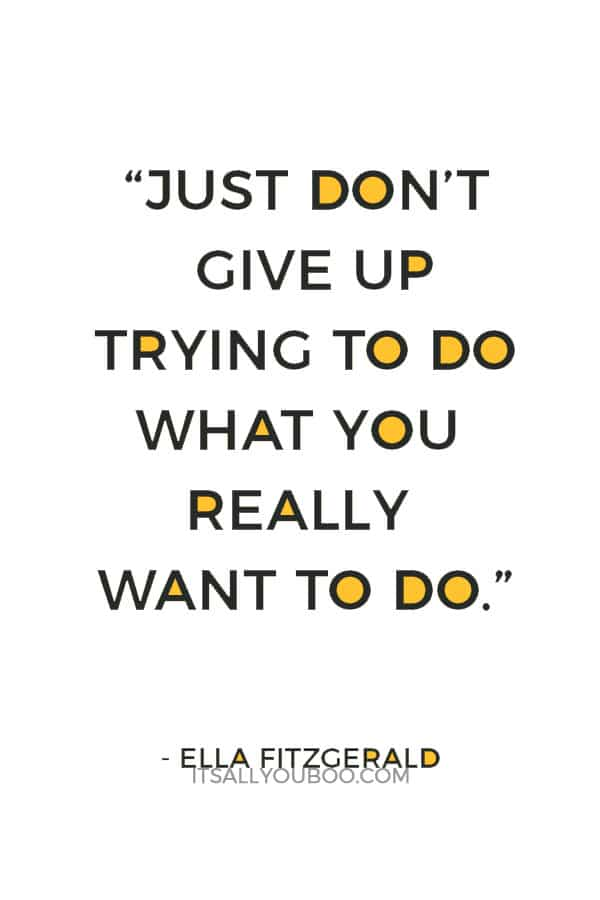 """""""Just don't give up trying to do what you really want to do."""" — Ella Fitzgerald"""