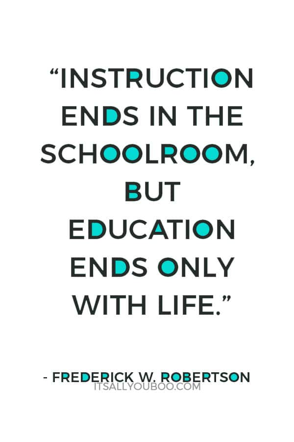 """""""Instruction ends in the schoolroom, but education ends only with life."""" — Frederick W. Robertson"""