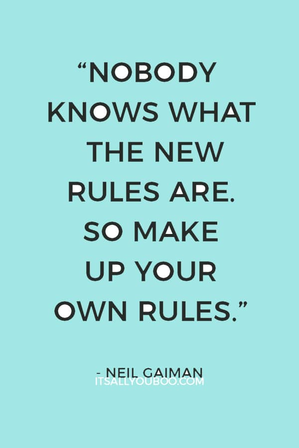 """""""The old rules are crumbling and nobody knows what the new rules are. So make up your own rules."""" — Neil Gaiman"""