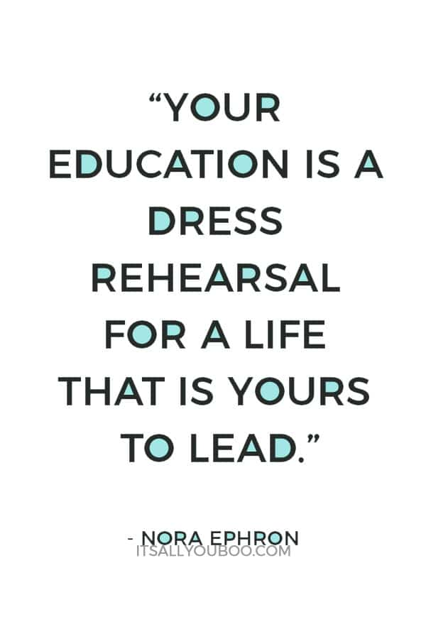 """""""Your education is a dress rehearsal for a life that is yours to lead."""" — Nora Ephron"""