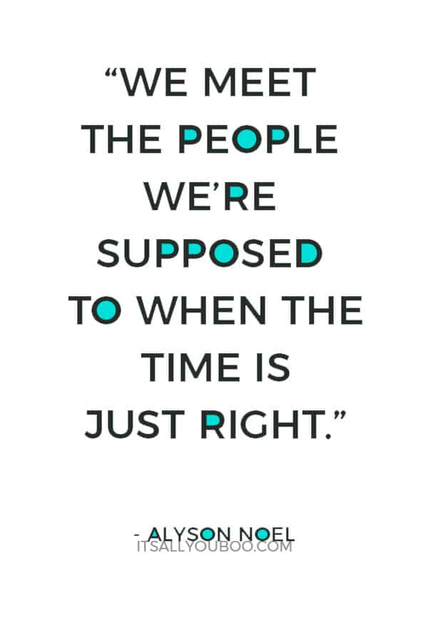 """""""We meet the people we're supposed to when the time is just right."""" – Alyson Noel"""