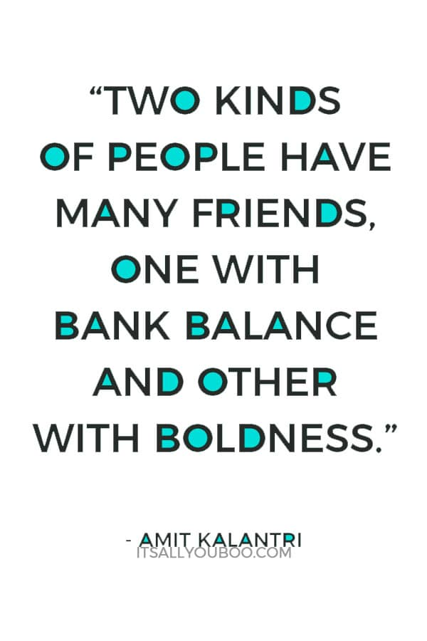 """""""Two kinds of people have many friends, one with bank balance and other with boldness."""" ― Amit Kalantri"""