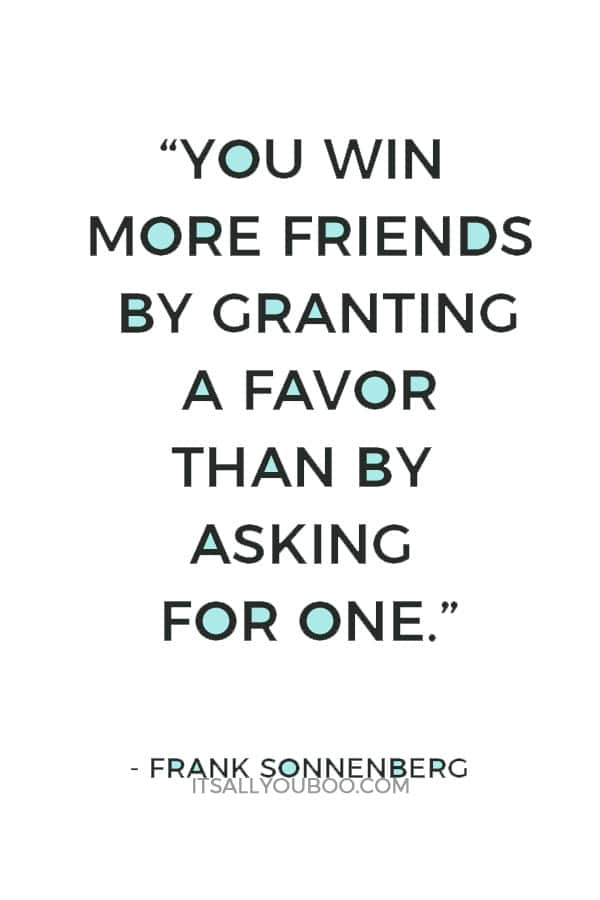 """""""You win more friends by granting a favor than by asking for one."""" ― Frank Sonnenberg"""