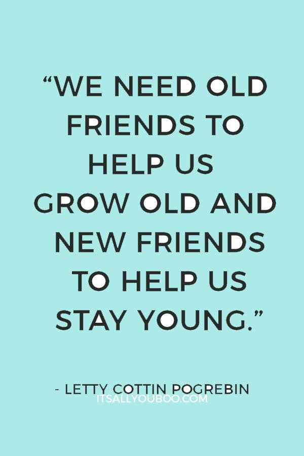 """""""We need old friends to help us grow old and new friends to help us stay young."""" – Letty Cottin Pogrebin"""