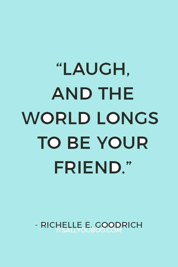 """""""Laugh, and the world longs to be your friend."""" ― Richelle E. Goodrich"""