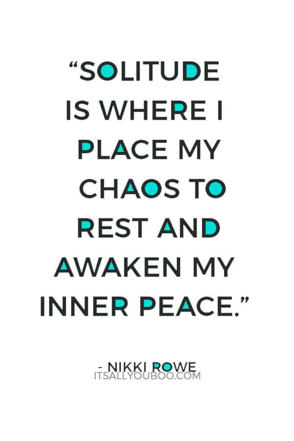 """Solitude is where I place my chaos to rest and awaken my inner peace."" ― Nikki Rowe"