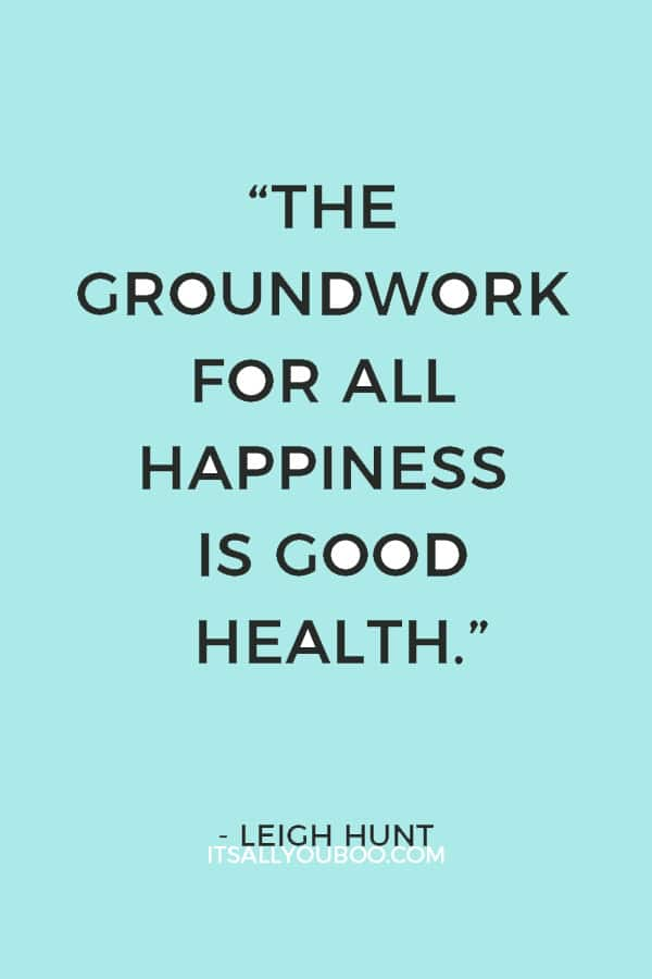 """The groundwork for all happiness is good health."" – Leigh Hunt"