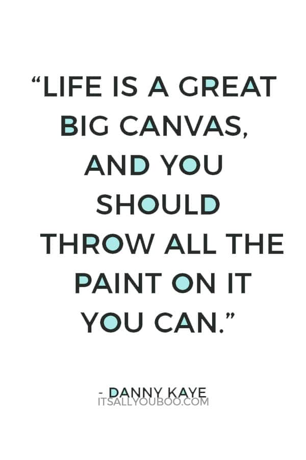 """""""Life is a great big canvas, and you should throw all the paint on it you can."""" – Danny Kaye"""