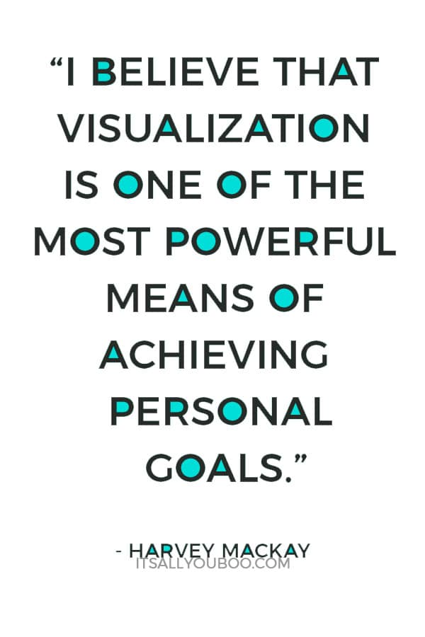 """""""I believe that visualization is one of the most powerful means of achieving personal goals."""" – Harvey Mackay"""