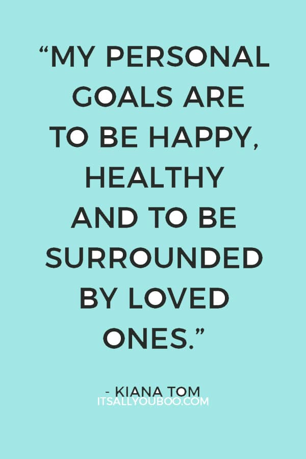 """""""My personal goals are to be happy, healthy and to be surrounded by loved ones."""" – Kiana Tom"""