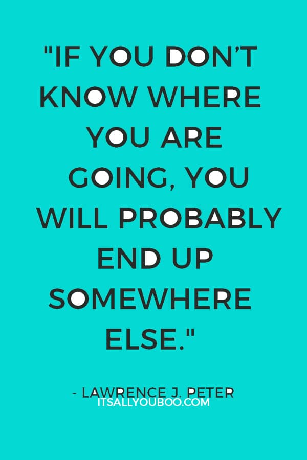 """""""If you don't know where you are going, you will probably end up somewhere else."""" – Lawrence J. Peter"""