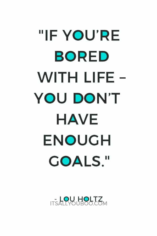 """""""If you're bored with life – you don't get up every morning with a burning desire to do things – you don't have enough goals."""" – Lou Holtz"""