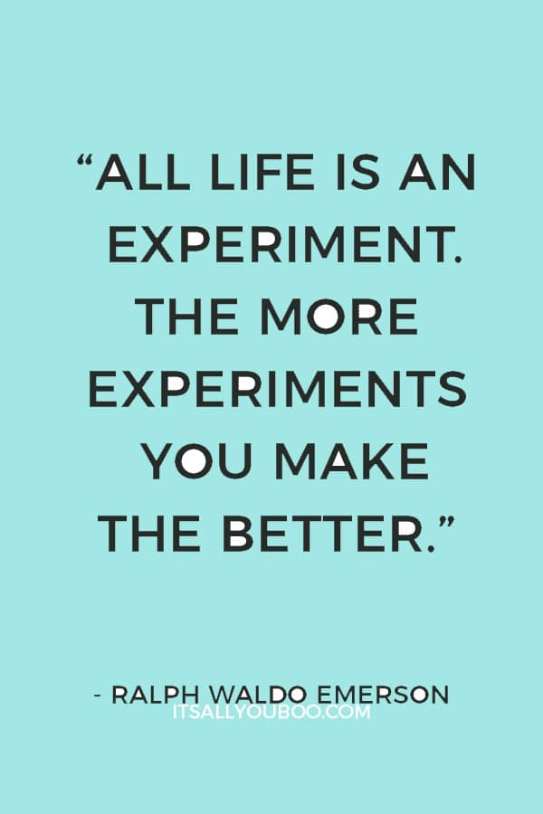 """""""All life is an experiment. The more experiments you make the better."""" – Ralph Waldo Emerson"""