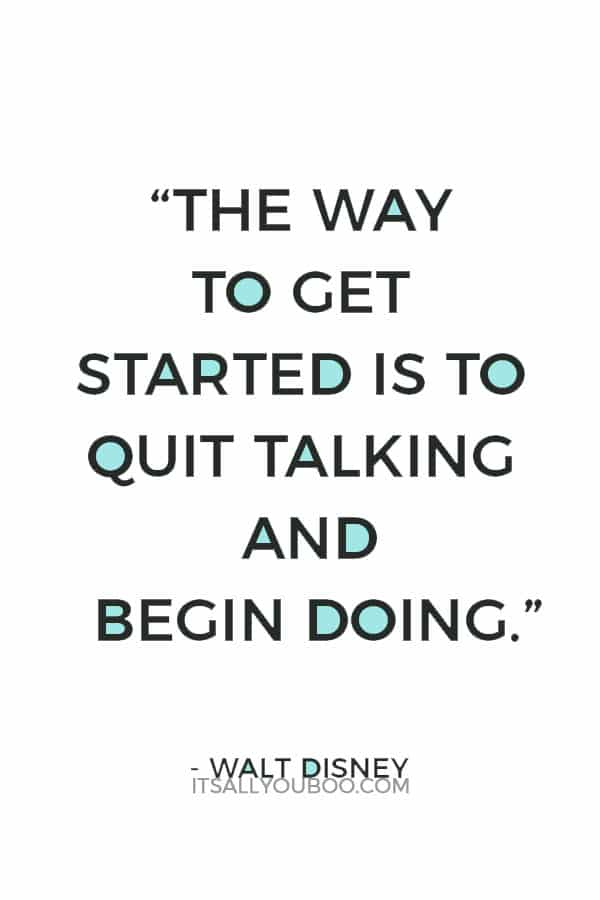 """The way to get started is to quit talking and begin doing."" – Walt Disney"