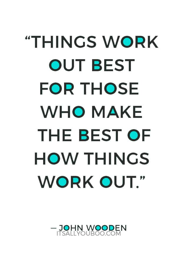"""""""Things work out best for those who make the best of how things work out."""" ― John Wooden"""