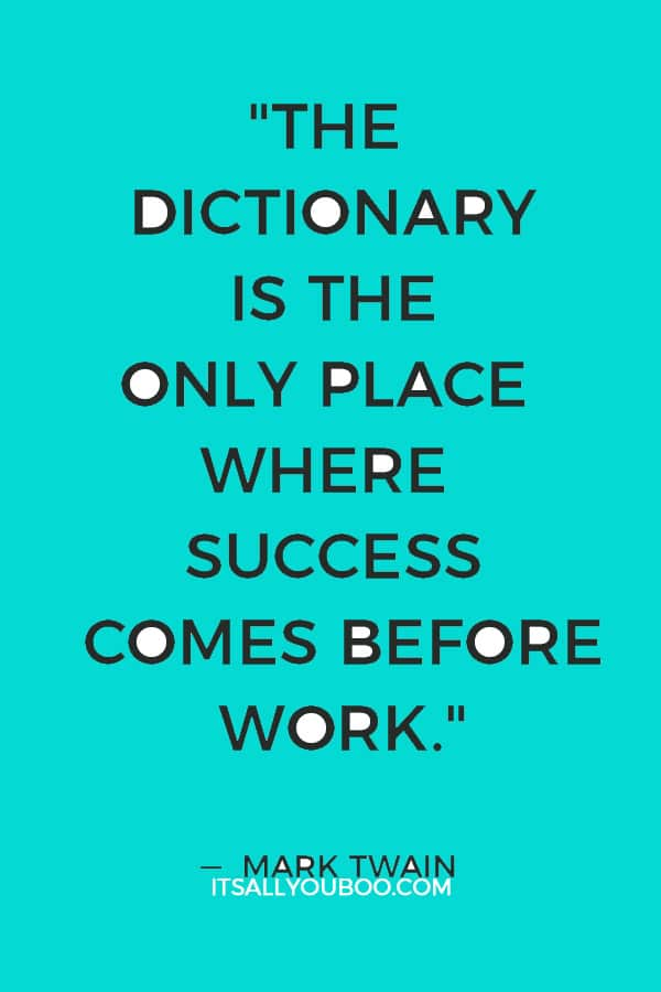 """""""The dictionary is the only place where success comes before work."""" ― Mark Twain"""