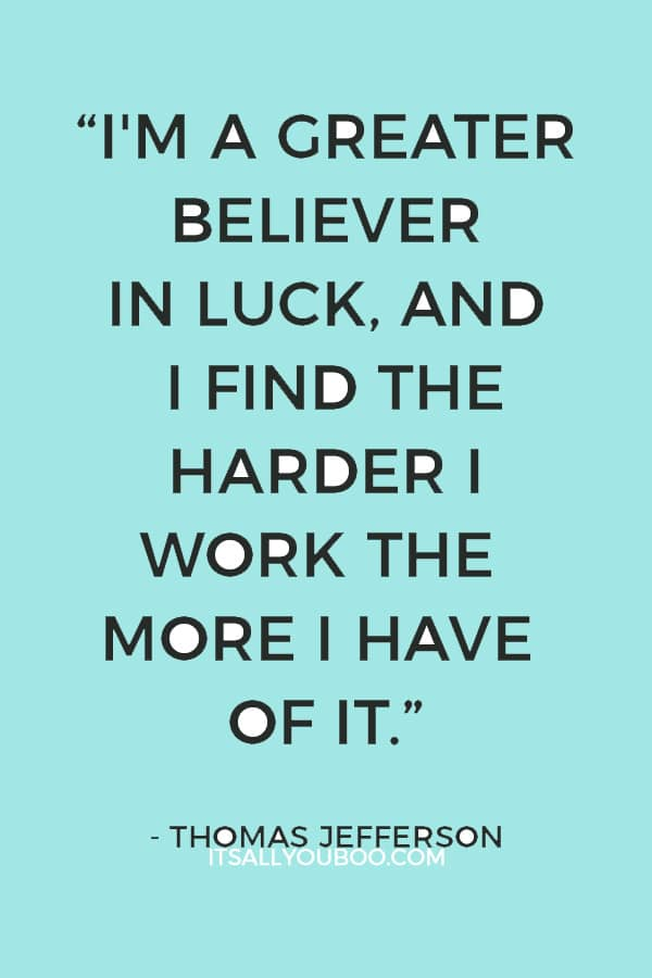 """""""I'm a greater believer in luck, and I find the harder I work the more I have of it."""" ― Thomas Jefferson"""