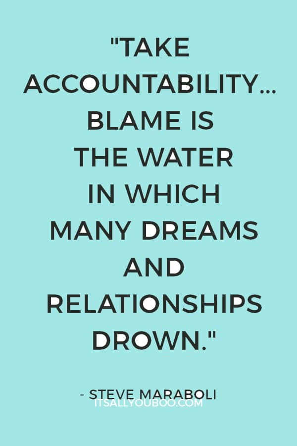 """""""Take accountability... Blame is the water in which many dreams and relationships drown."""" ― Steve Maraboli"""