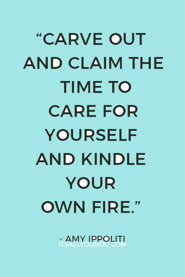 """""""Carve out and claim the time to care for yourself and kindle your own fire."""" – Amy Ippoliti"""