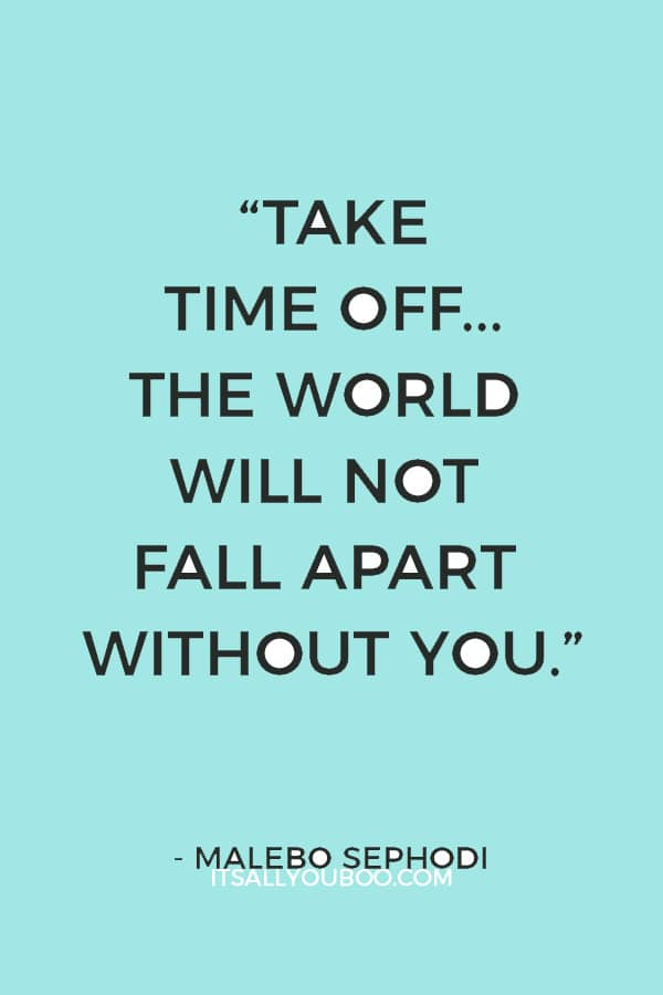 """""""Take time off... The world will not fall apart without you."""" – Malebo Sephodi"""
