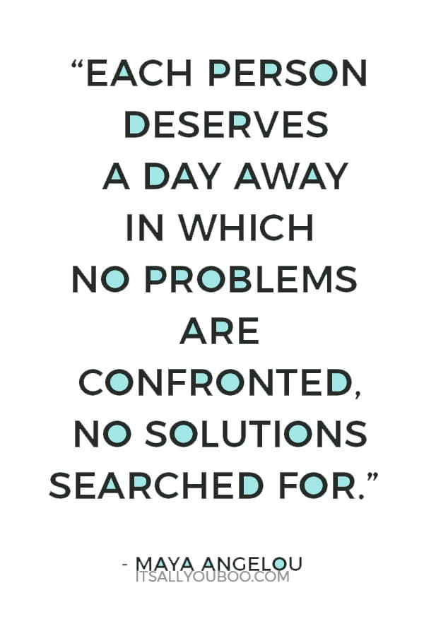 """""""Each person deserves a day away in which no problems are confronted, no solutions searched for."""" – Maya Angelou"""