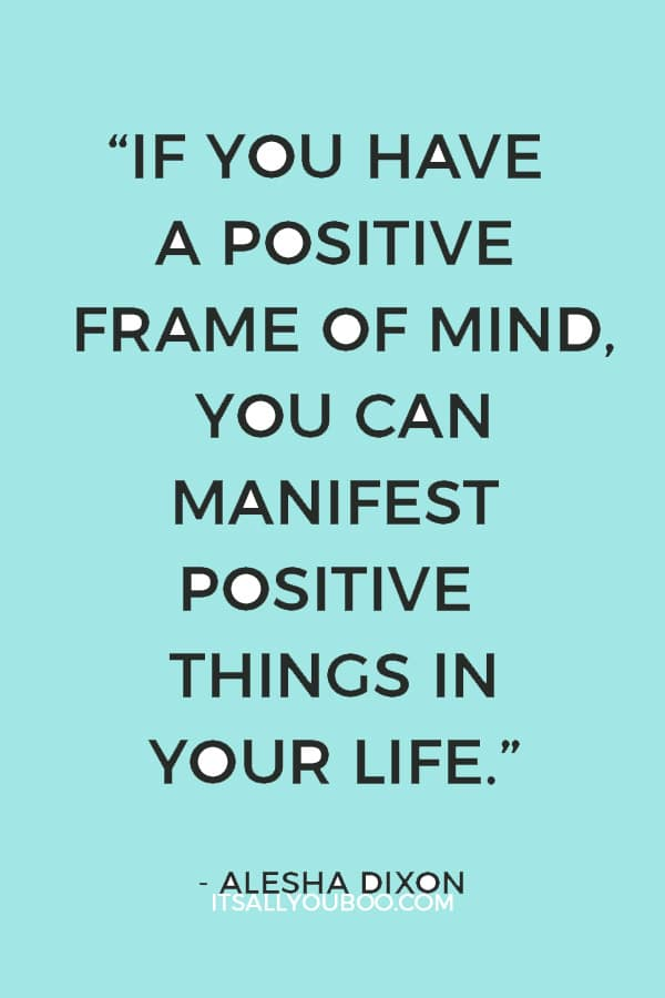 """""""If you have a positive frame of mind, you can manifest positive things in your life."""" – Alesha Dixon"""