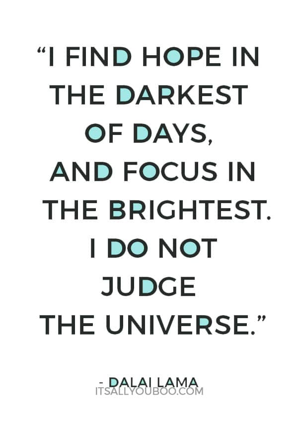 """""""I find hope in the darkest of days, and focus in the brightest. I do not judge the universe."""" – Dalai Lama"""