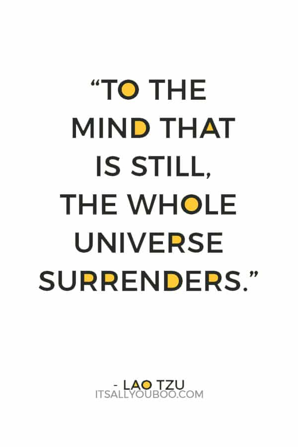 """""""To the mind that is still, the whole universe surrenders."""" – Lao Tzu"""