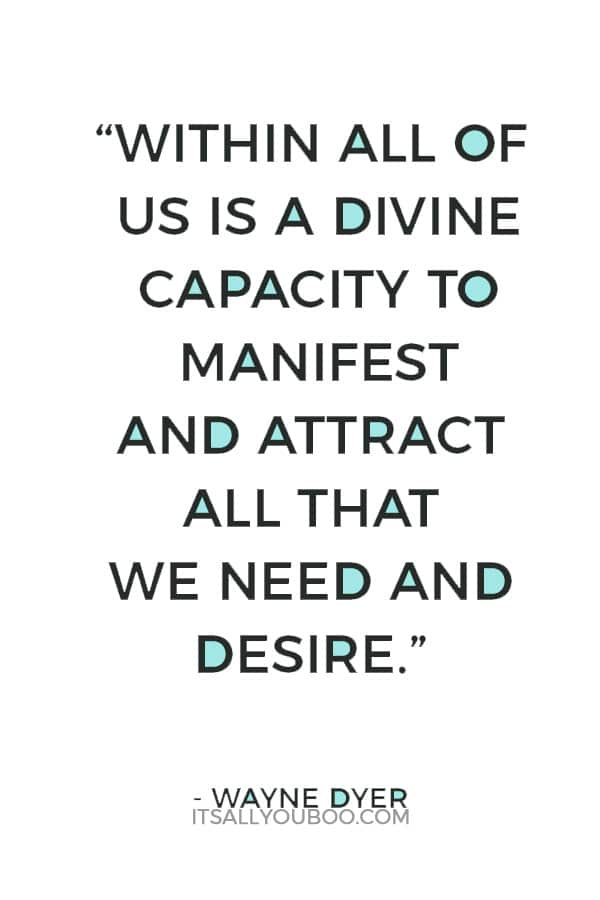 """""""Within all of us is a divine capacity to manifest and attract all that we need and desire."""" – Wayne Dyer"""