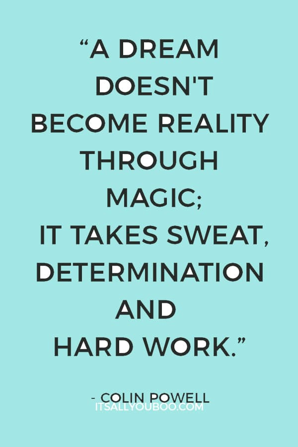 """""""A dream doesn't become reality through magic; it takes sweat, determination and hard work."""" ― Colin Powell"""