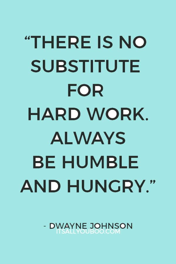 """""""There is no substitute for hard work. Always be humble and hungry."""" — Dwayne Johnson"""
