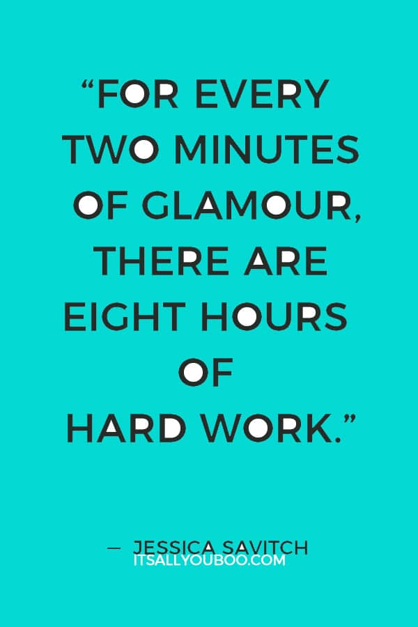 """""""For every two minutes of glamour, there are eight hours of hard work."""" ― Jessica Savitch"""