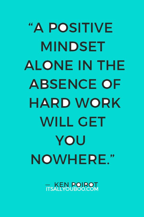"""""""A positive mindset alone in the absence of hard work will get you nowhere."""" ― Ken Poirot"""