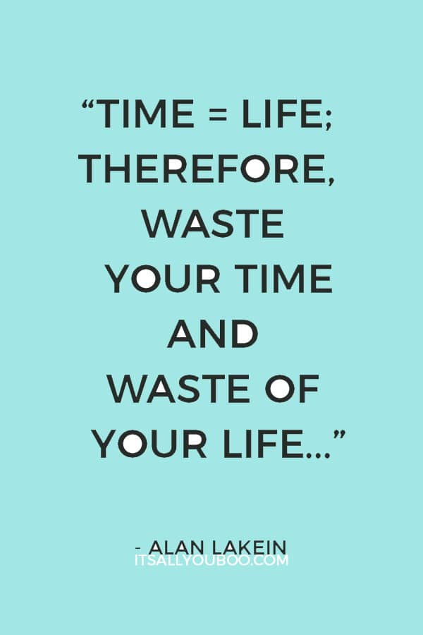"""""""Time = life; therefore, waste your time and waste of your life, or master your time and master your life."""" – Alan Lakein"""