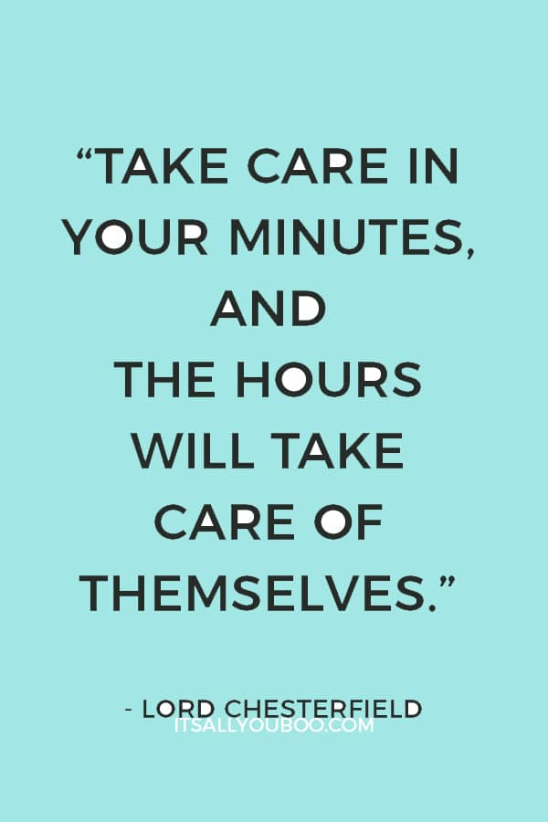 """""""Take care in your minutes, and the hours will take care of themselves."""" – Lord Chesterfield"""