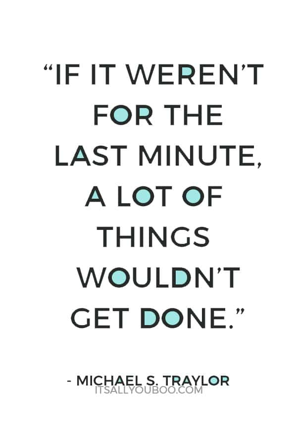 """""""If it weren't for the last minute, a lot of things wouldn't get done."""" – Michael S. Traylor"""
