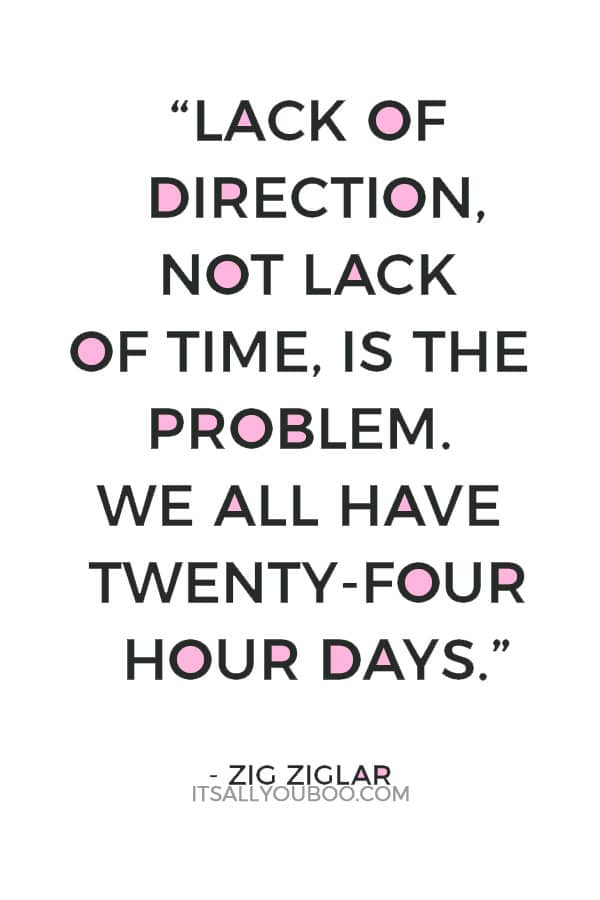 """""""Lack of direction, not lack of time, is the problem. We all have twenty-four hour days."""" – Zig Ziglar"""