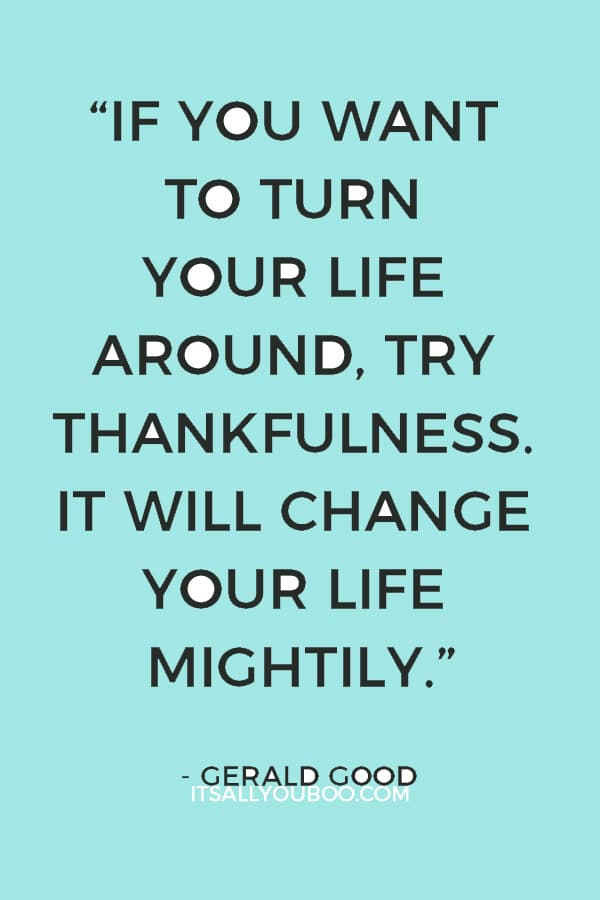 """""""If you want to turn your life around, try thankfulness. It will change your life mightily."""" – Gerald Good"""