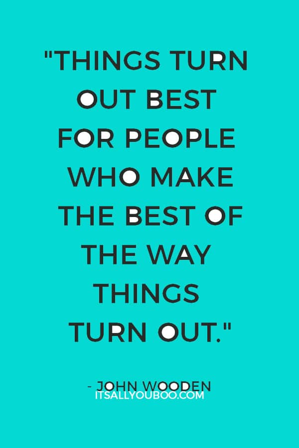 """""""Things turn out best for people who make the best of the way things turn out."""" – John Wooden"""