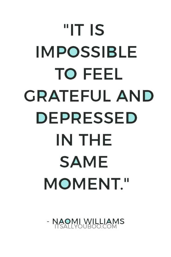 """""""It is impossible to feel grateful and depressed in the same moment."""" – Naomi Williams"""