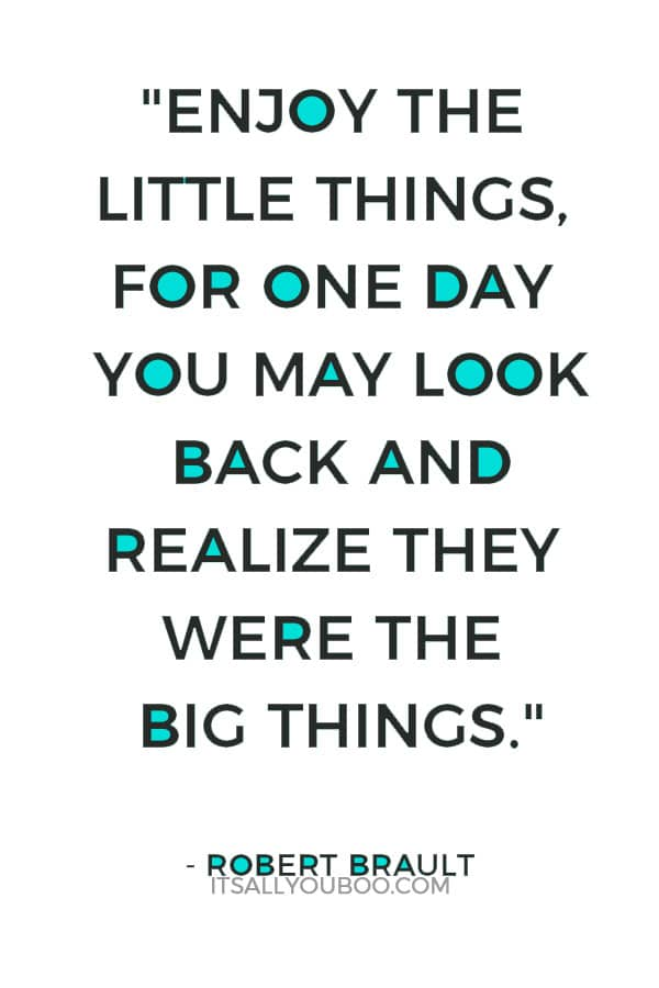 """""""Enjoy the little things, for one day you may look back and realize they were the big things."""" – Robert Brault"""
