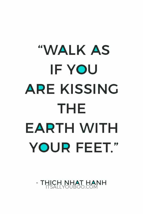 """""""Walk as if you are kissing the Earth with your feet."""" – Thich Nhat Hanh"""