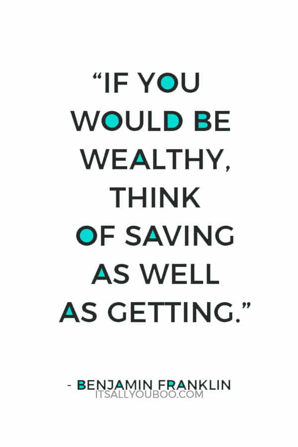 """If you would be wealthy, think of saving as well as getting."" – Benjamin Franklin"